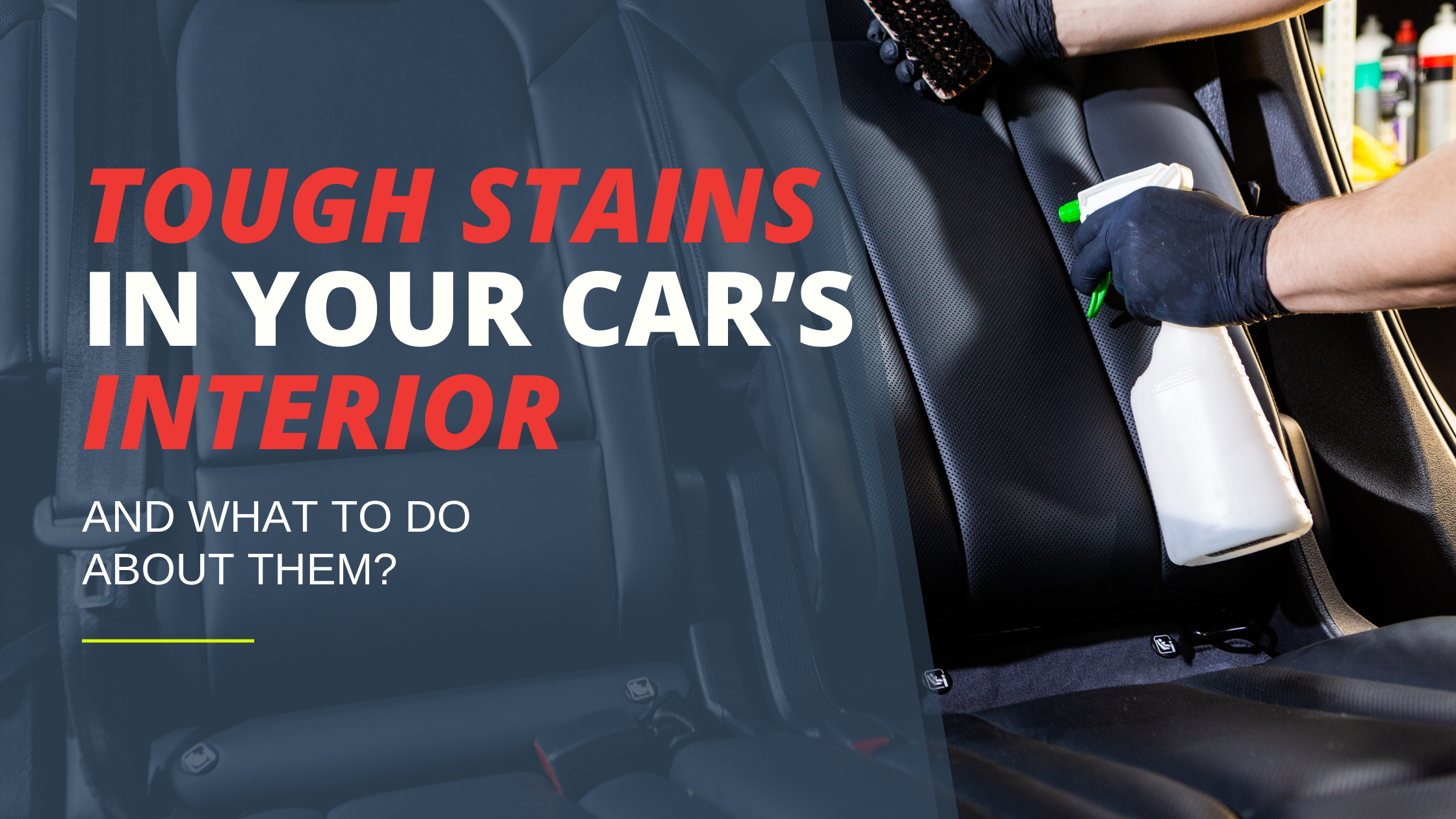 Tough Stains in Your Car's Interior And What to Do About Them?